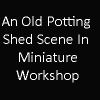 An Old Potting Shed Scene In Miniature – Denman College – November 18th-20th 2020